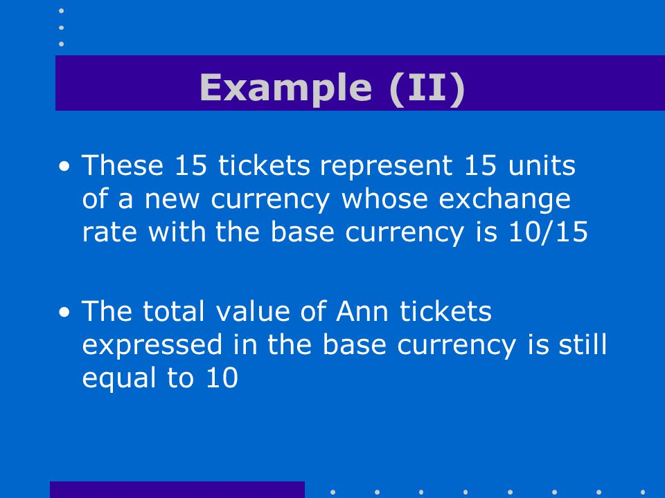 Example (II) These 15 tickets represent 15 units of a new currency whose exchange rate with the base currency is 10/15.