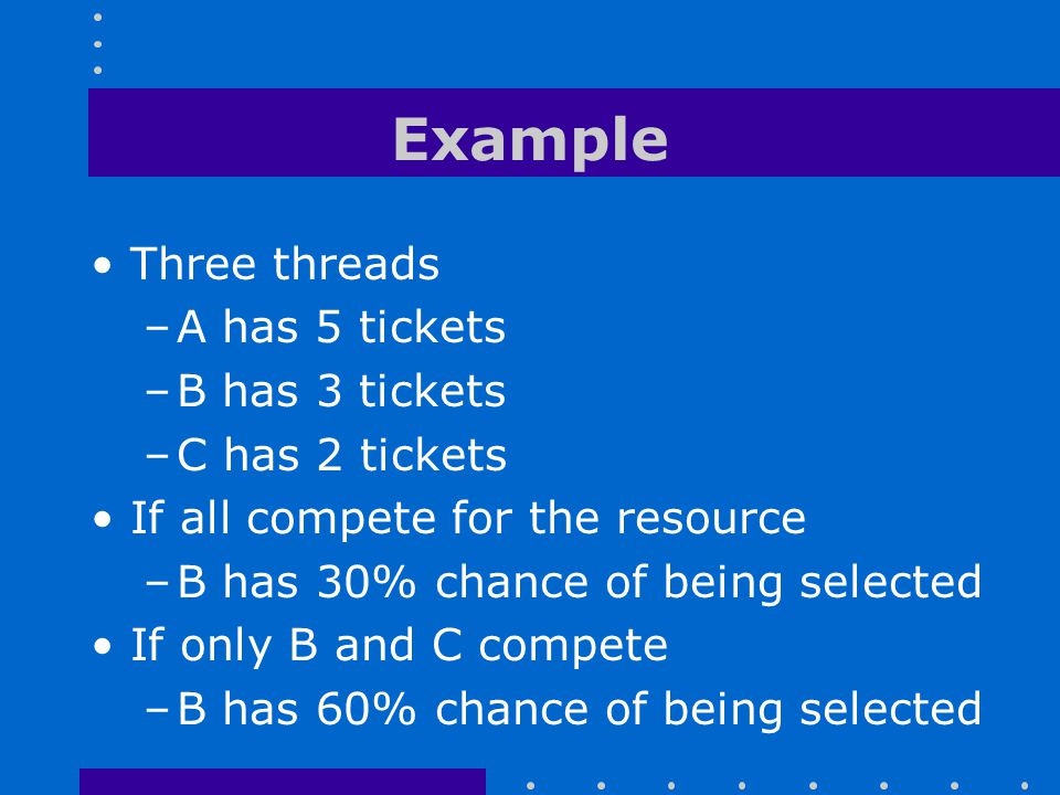 Example Three threads A has 5 tickets B has 3 tickets C has 2 tickets