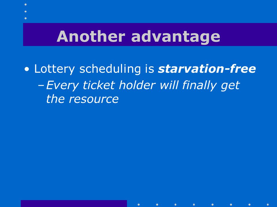 Another advantage Lottery scheduling is starvation-free