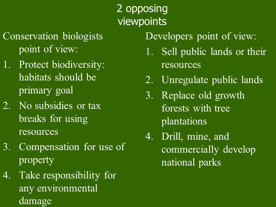 2 opposing viewpoints. Conservation biologists point of view: Protect biodiversity: habitats should be primary goal.