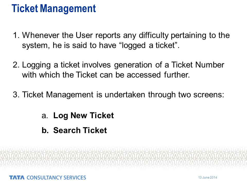 Ticket Management Whenever the User reports any difficulty pertaining to the system, he is said to have logged a ticket .