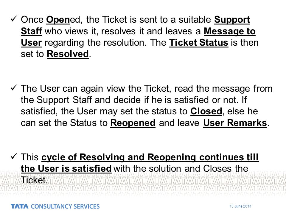 Once Opened, the Ticket is sent to a suitable Support Staff who views it, resolves it and leaves a Message to User regarding the resolution. The Ticket Status is then set to Resolved.