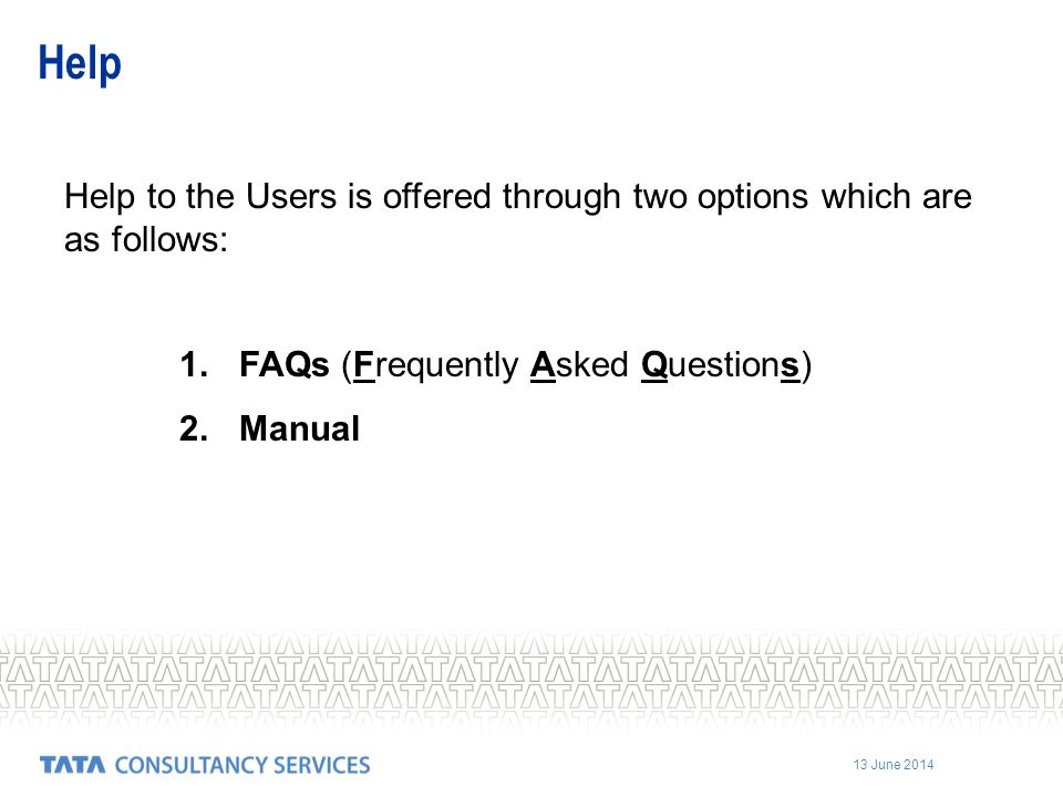 Help Help to the Users is offered through two options which are as follows: FAQs (Frequently Asked Questions)