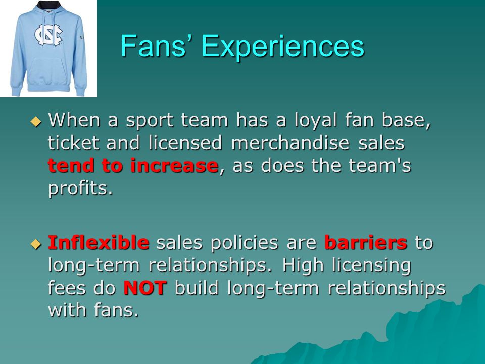 Fans' Experiences When a sport team has a loyal fan base, ticket and licensed merchandise sales tend to increase, as does the team s profits.