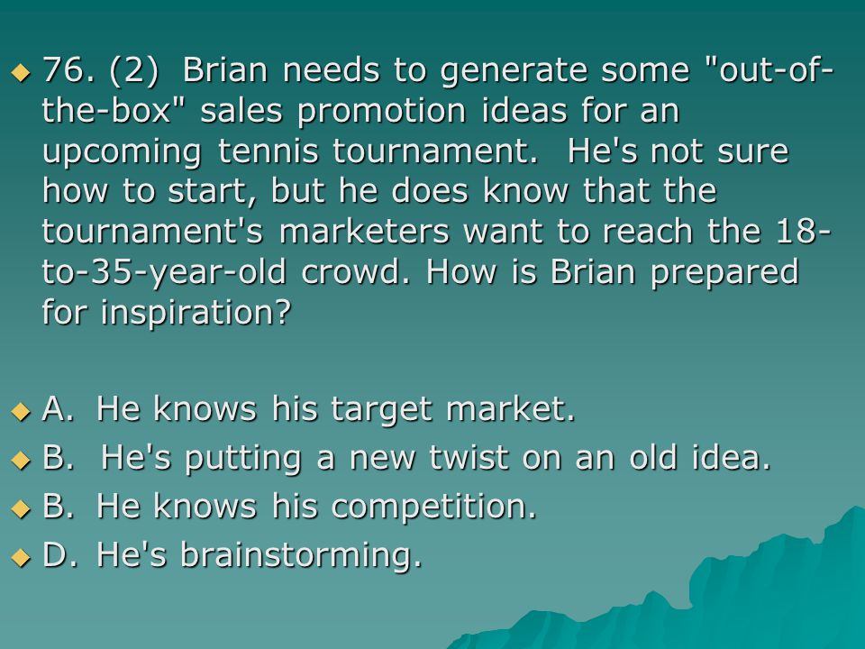 76. (2) Brian needs to generate some out-of-the-box sales promotion ideas for an upcoming tennis tournament. He s not sure how to start, but he does know that the tournament s marketers want to reach the 18-to-35-year-old crowd. How is Brian prepared for inspiration