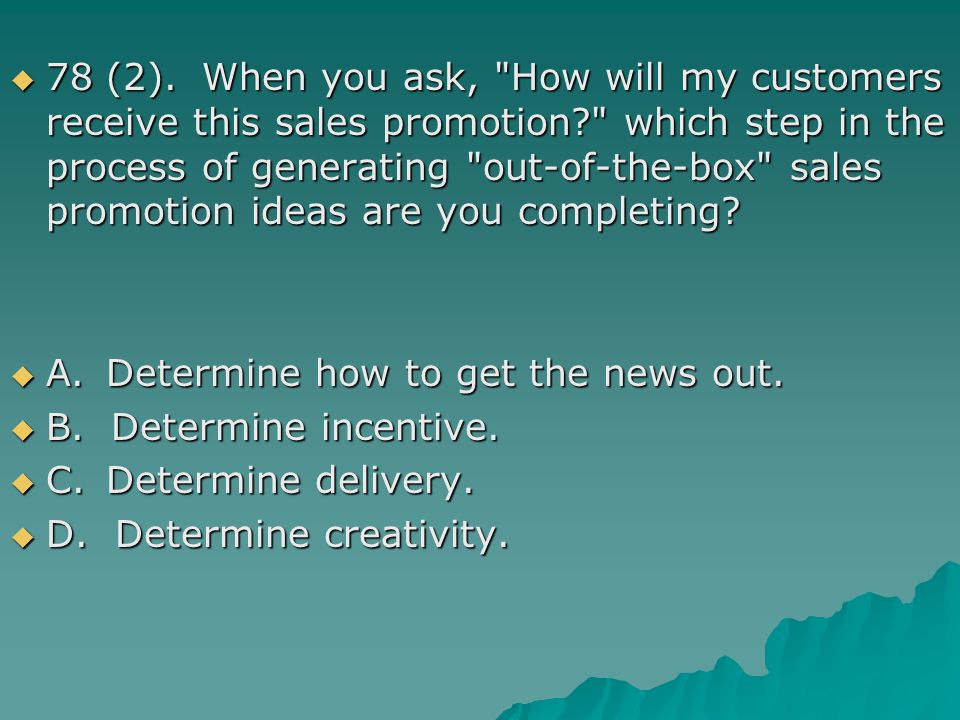78 (2). When you ask, How will my customers receive this sales promotion which step in the process of generating out-of-the-box sales promotion ideas are you completing