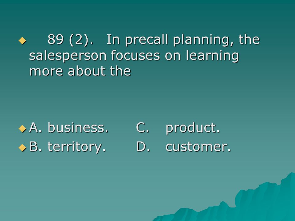 89 (2). In precall planning, the salesperson focuses on learning more about the