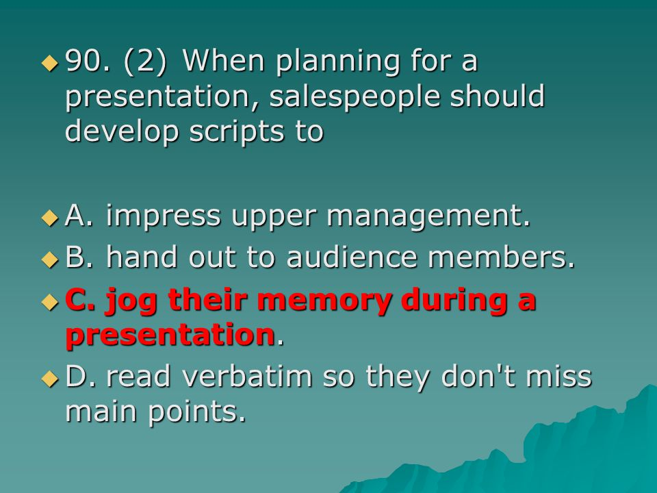 90. (2) When planning for a presentation, salespeople should develop scripts to