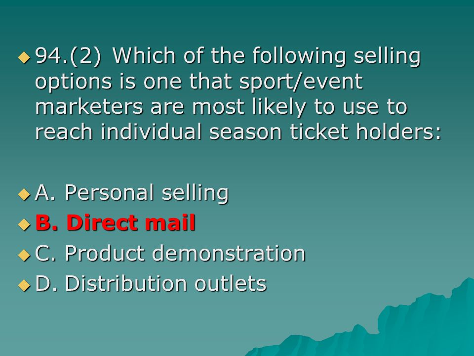 94.(2) Which of the following selling options is one that sport/event marketers are most likely to use to reach individual season ticket holders: