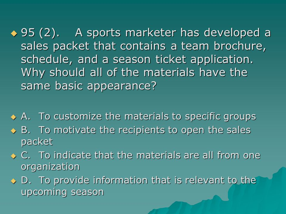 95 (2). A sports marketer has developed a sales packet that contains a team brochure, schedule, and a season ticket application. Why should all of the materials have the same basic appearance