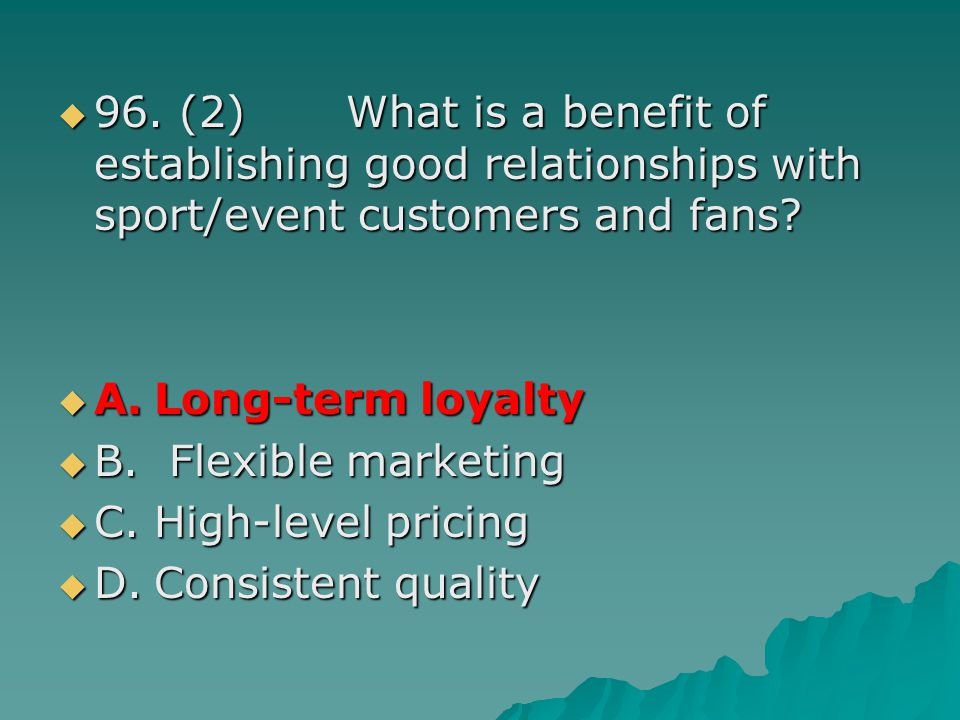 96. (2) What is a benefit of establishing good relationships with sport/event customers and fans