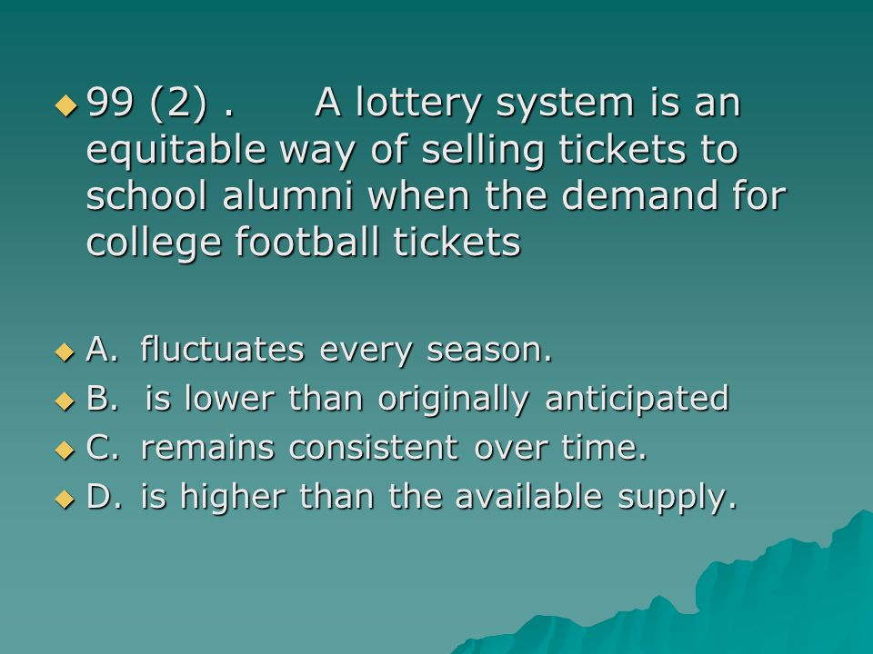 99 (2) . A lottery system is an equitable way of selling tickets to school alumni when the demand for college football tickets