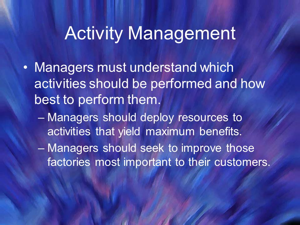 Activity Management Managers must understand which activities should be performed and how best to perform them.