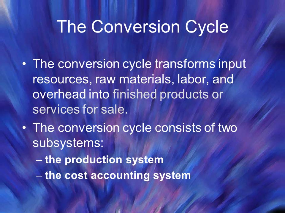 The Conversion Cycle The conversion cycle transforms input resources, raw materials, labor, and overhead into finished products or services for sale.