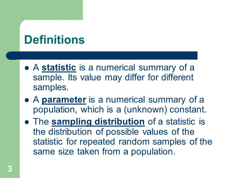 Definitions A statistic is a numerical summary of a sample. Its value may differ for different samples.