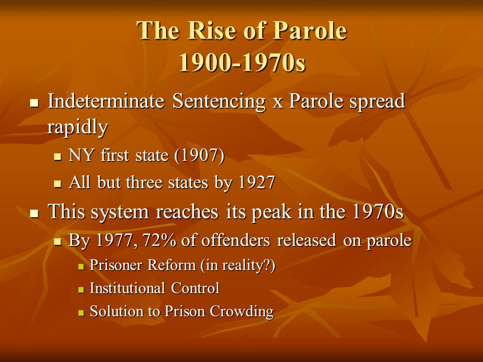 The Rise of Parole 1900-1970s Indeterminate Sentencing x Parole spread rapidly. NY first state (1907)