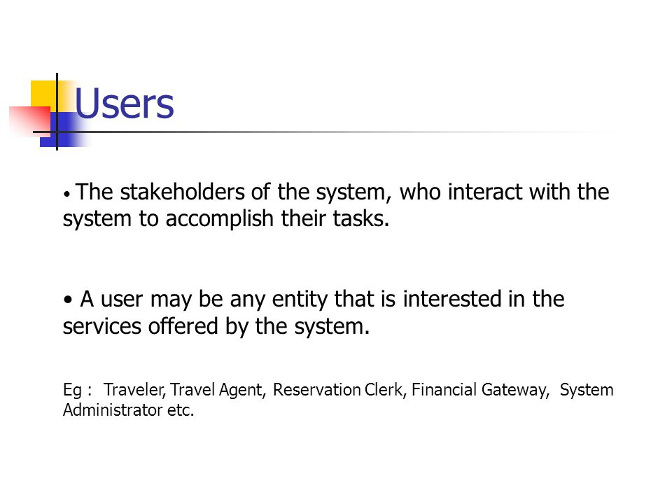 Users The stakeholders of the system, who interact with the system to accomplish their tasks.