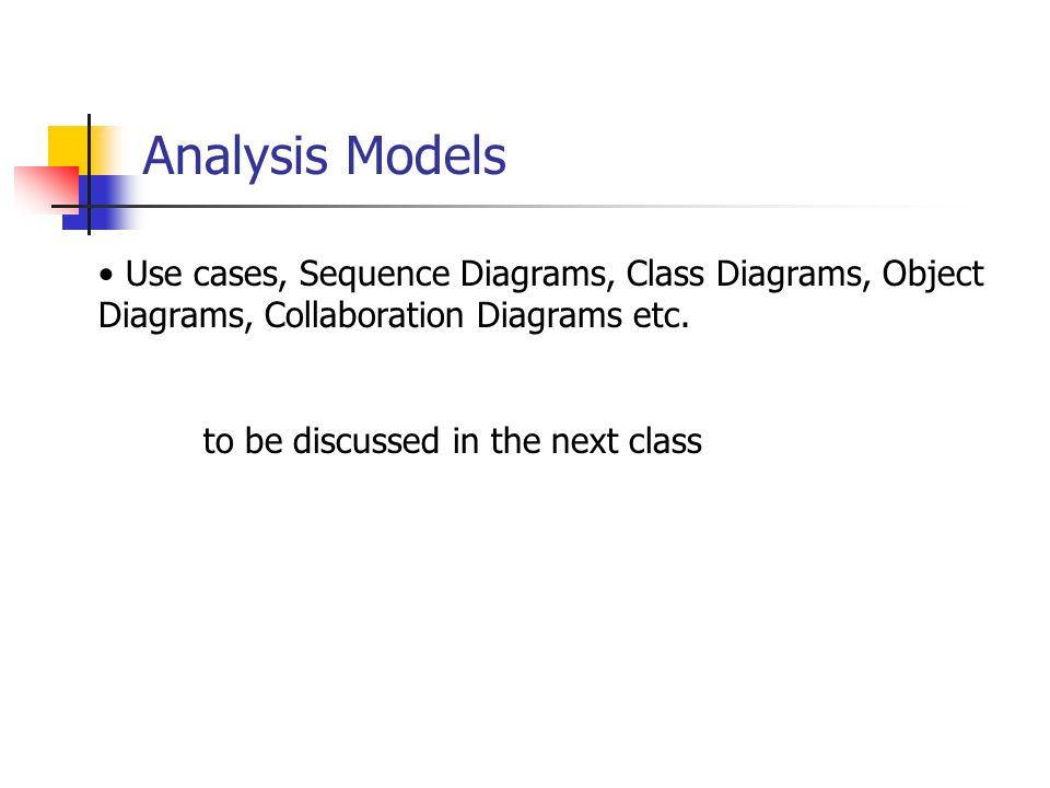Analysis Models Use cases, Sequence Diagrams, Class Diagrams, Object Diagrams, Collaboration Diagrams etc.