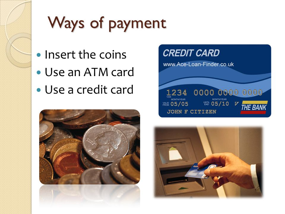 Ways of payment Insert the coins Use an ATM card Use a credit card