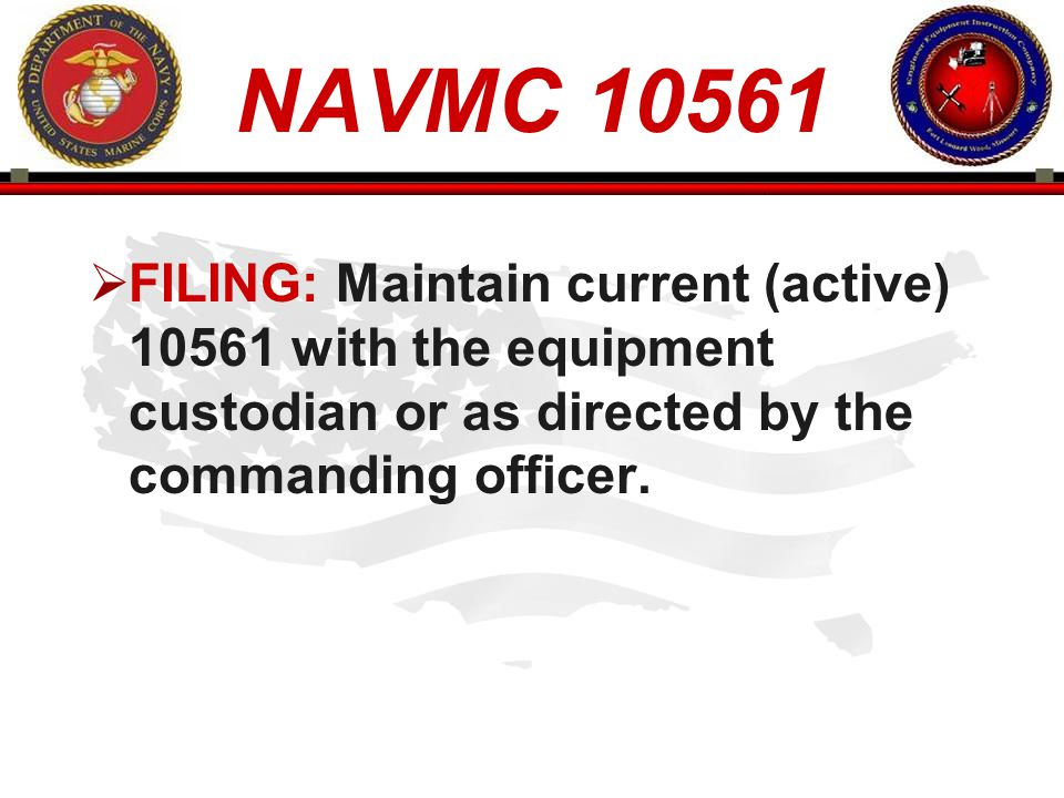 NAVMC 10561 FILING: Maintain current (active) 10561 with the equipment custodian or as directed by the commanding officer.