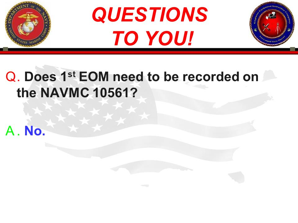 QUESTIONS TO YOU! . Does 1st EOM need to be recorded on the NAVMC 10561 . No.