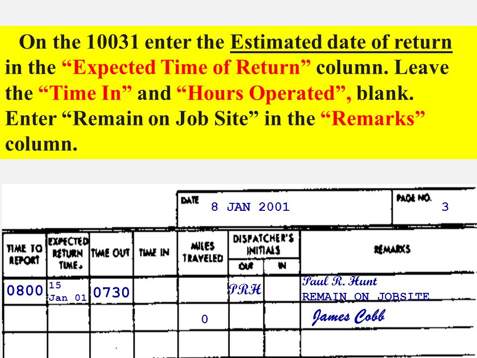 On the 10031 enter the Estimated date of return in the Expected Time of Return column. Leave the Time In and Hours Operated , blank. Enter Remain on Job Site in the Remarks column.