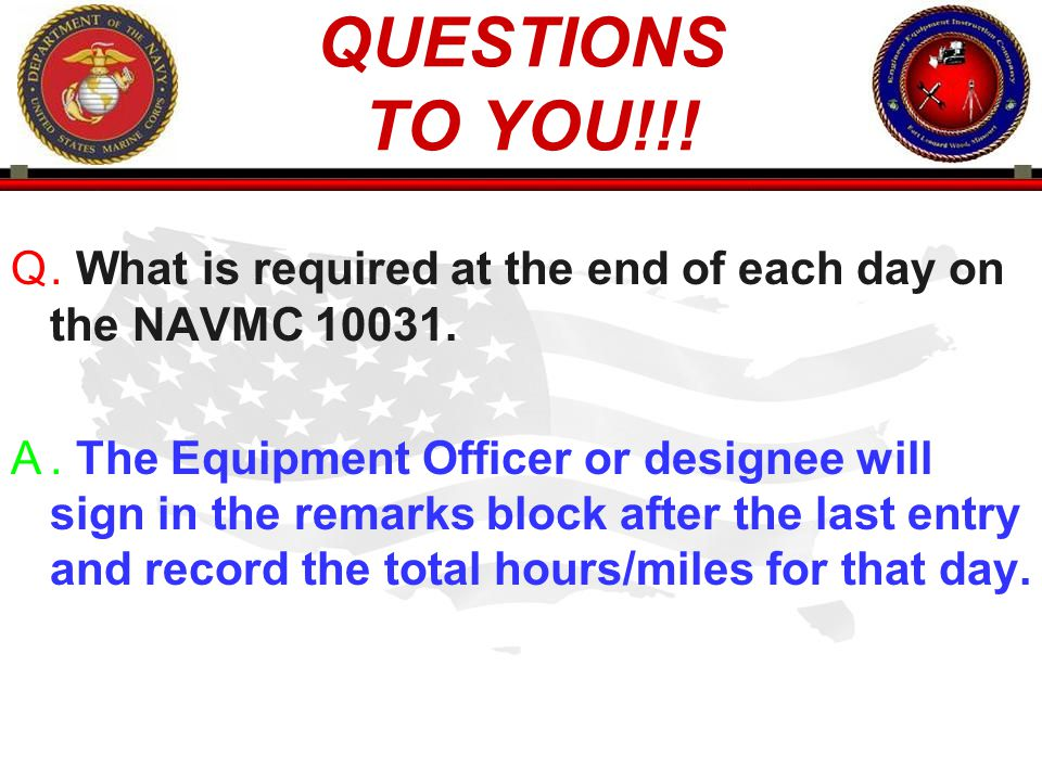 QUESTIONS TO YOU!!! . What is required at the end of each day on the NAVMC