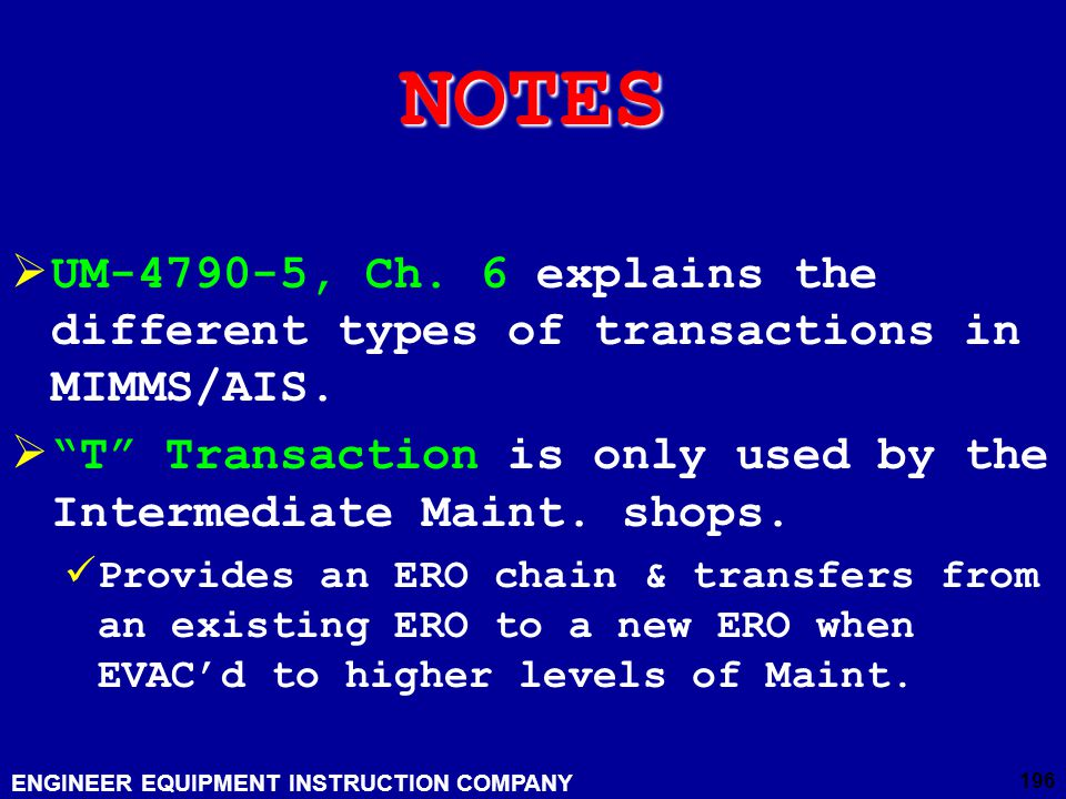 NOTES UM-4790-5, Ch. 6 explains the different types of transactions in MIMMS/AIS. T Transaction is only used by the Intermediate Maint. shops.