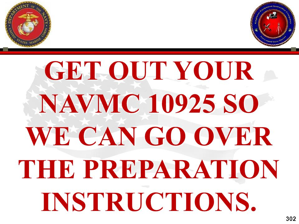 GET OUT YOUR NAVMC 10925 SO WE CAN GO OVER THE PREPARATION INSTRUCTIONS.