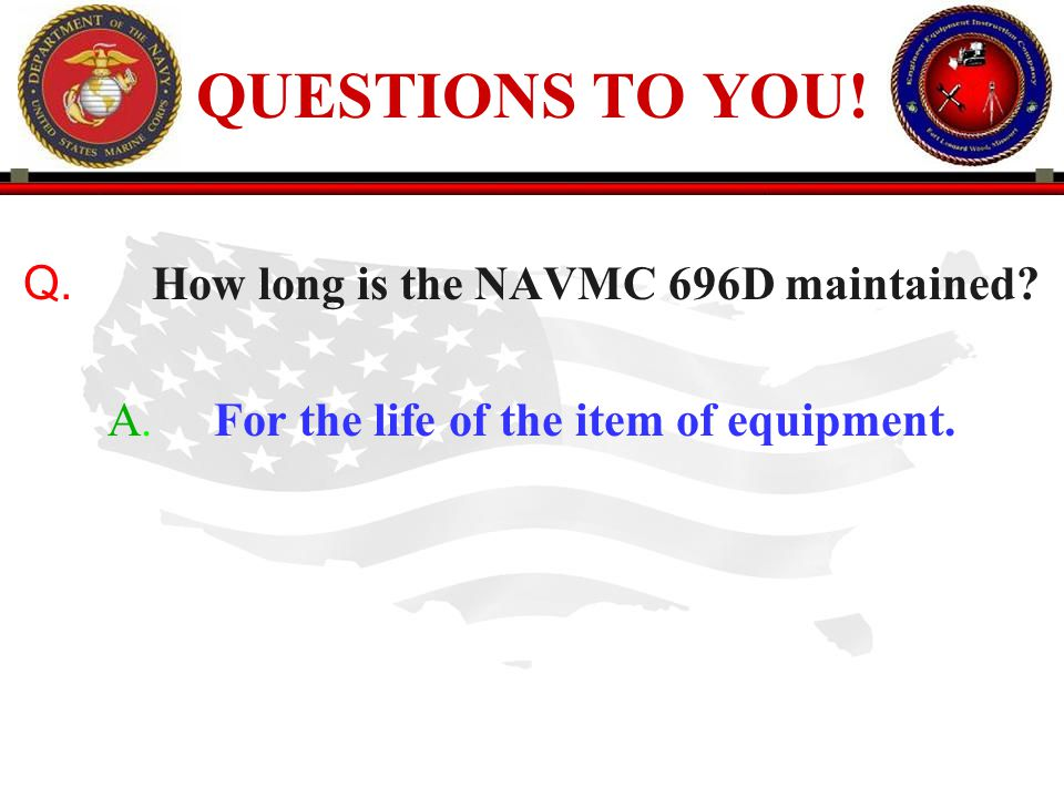 QUESTIONS TO YOU! Q. How long is the NAVMC 696D maintained