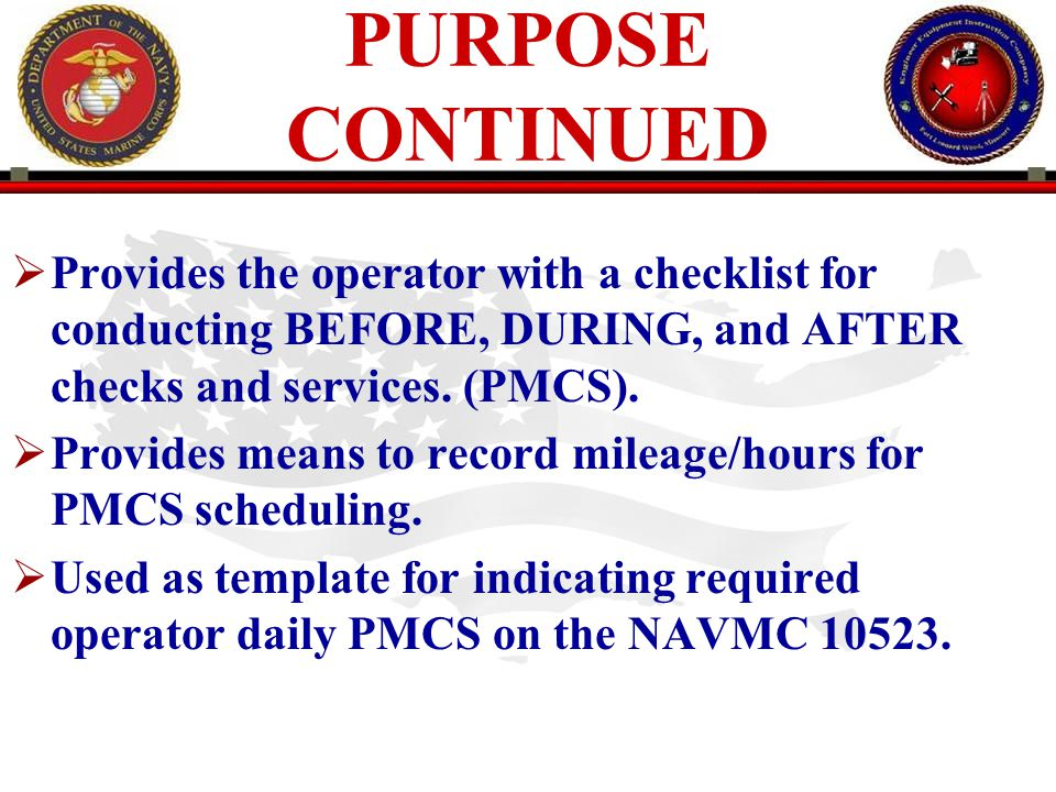 PURPOSE CONTINUED Provides the operator with a checklist for conducting BEFORE, DURING, and AFTER checks and services. (PMCS).