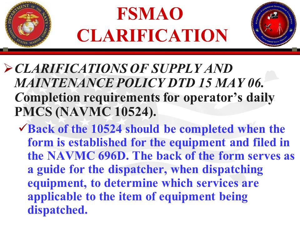 FSMAO CLARIFICATION CLARIFICATIONS OF SUPPLY AND MAINTENANCE POLICY DTD 15 MAY 06. Completion requirements for operator's daily PMCS (NAVMC 10524).