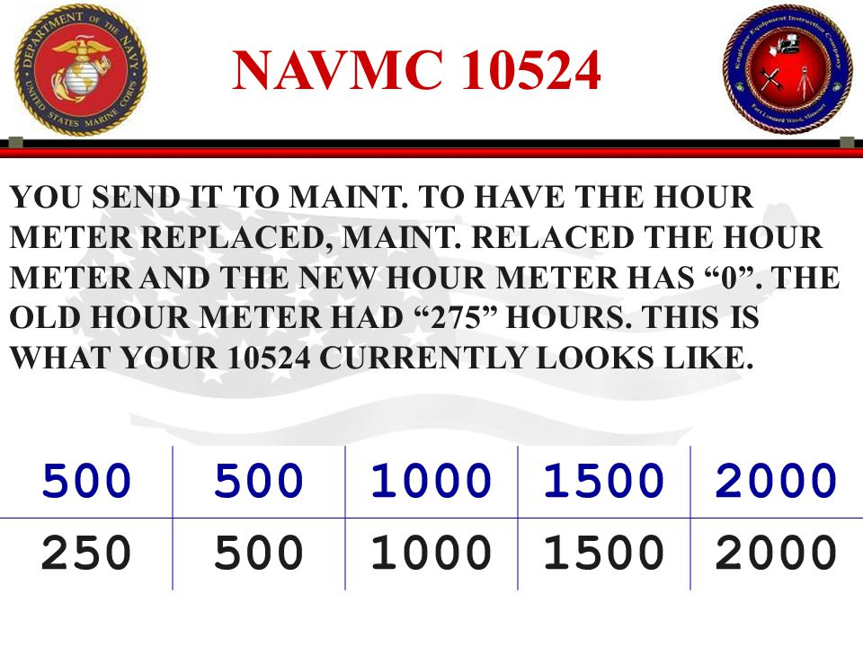 NAVMC 10524 YOU SEND IT TO MAINT. TO HAVE THE HOUR. METER REPLACED, MAINT. RELACED THE HOUR. METER AND THE NEW HOUR METER HAS 0 . THE.