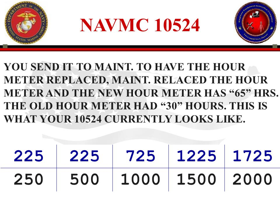 NAVMC 10524 YOU SEND IT TO MAINT. TO HAVE THE HOUR. METER REPLACED, MAINT. RELACED THE HOUR. METER AND THE NEW HOUR METER HAS 65 HRS.