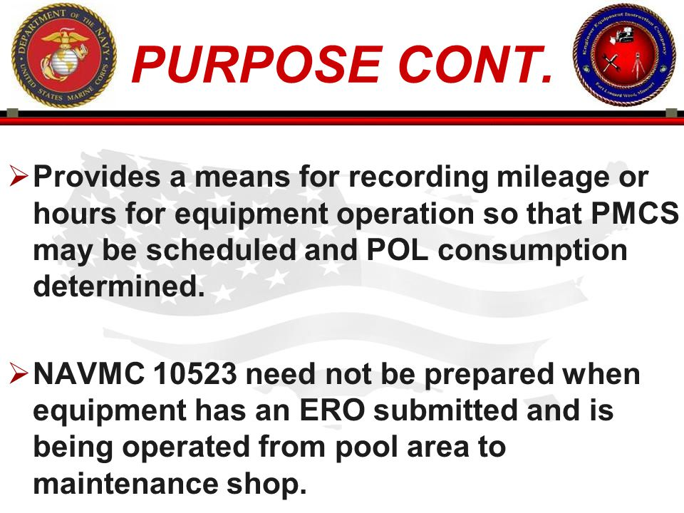 PURPOSE CONT. Provides a means for recording mileage or hours for equipment operation so that PMCS may be scheduled and POL consumption determined.