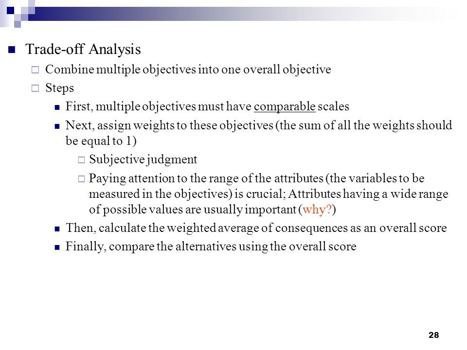 Trade-off Analysis Combine multiple objectives into one overall objective. Steps. First, multiple objectives must have comparable scales.