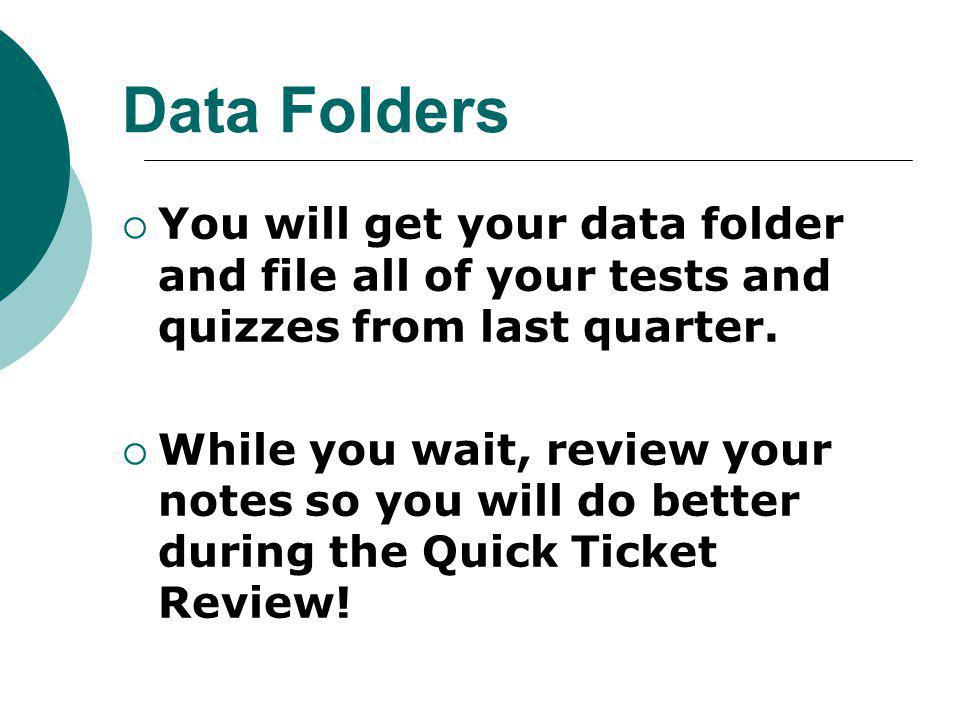 Data Folders You will get your data folder and file all of your tests and quizzes from last quarter.