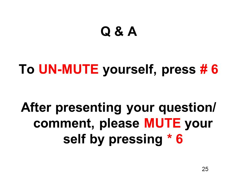 Q & A To UN-MUTE yourself, press # 6 After presenting your question/ comment, please MUTE your self by pressing * 6