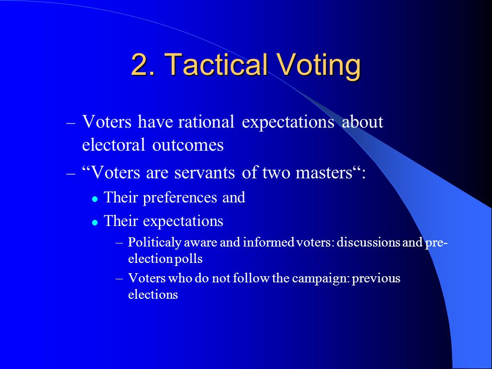 2. Tactical Voting Voters have rational expectations about electoral outcomes. Voters are servants of two masters :