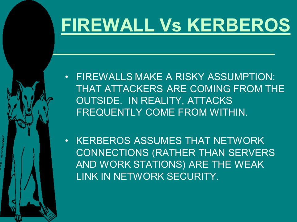 FIREWALL Vs KERBEROS FIREWALLS MAKE A RISKY ASSUMPTION: THAT ATTACKERS ARE COMING FROM THE OUTSIDE. IN REALITY, ATTACKS FREQUENTLY COME FROM WITHIN.