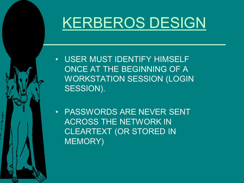 KERBEROS DESIGN USER MUST IDENTIFY HIMSELF ONCE AT THE BEGINNING OF A WORKSTATION SESSION (LOGIN SESSION).