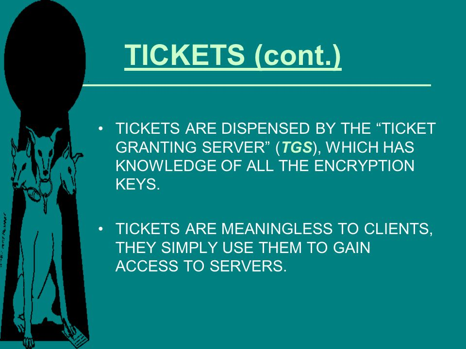 TICKETS (cont.) TICKETS ARE DISPENSED BY THE TICKET GRANTING SERVER (TGS), WHICH HAS KNOWLEDGE OF ALL THE ENCRYPTION KEYS.