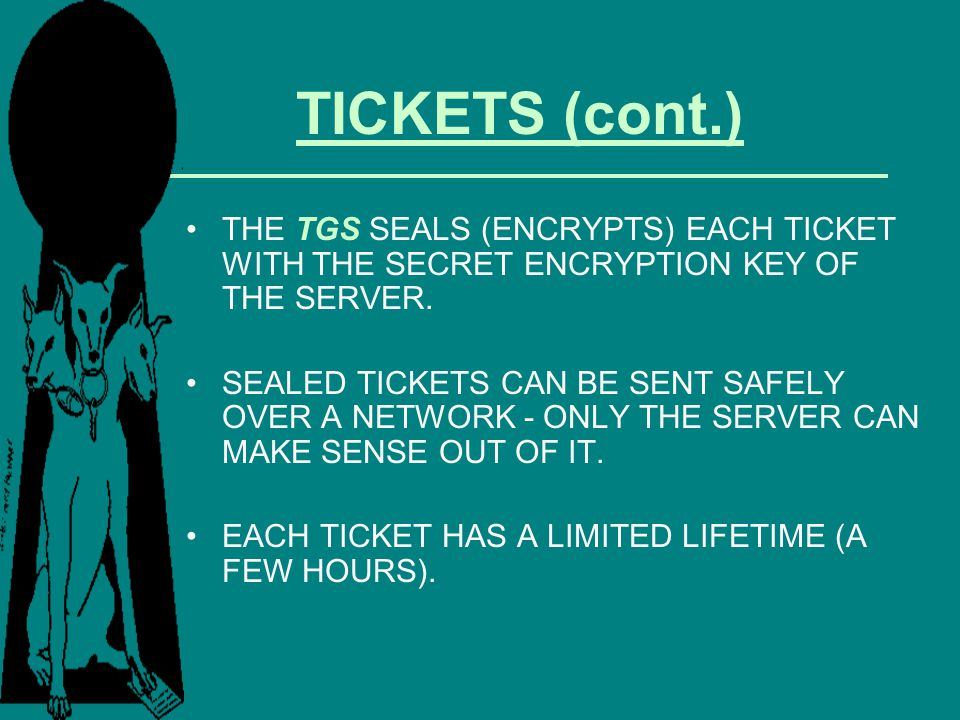 TICKETS (cont.) THE TGS SEALS (ENCRYPTS) EACH TICKET WITH THE SECRET ENCRYPTION KEY OF THE SERVER.