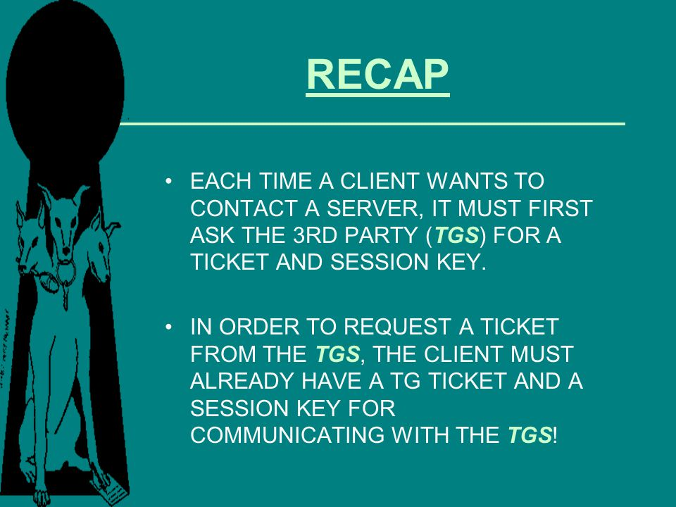 RECAP EACH TIME A CLIENT WANTS TO CONTACT A SERVER, IT MUST FIRST ASK THE 3RD PARTY (TGS) FOR A TICKET AND SESSION KEY.
