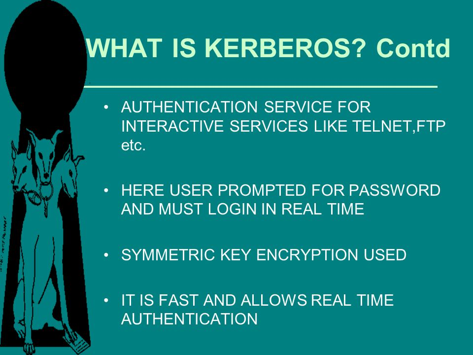WHAT IS KERBEROS Contd AUTHENTICATION SERVICE FOR INTERACTIVE SERVICES LIKE TELNET,FTP etc.