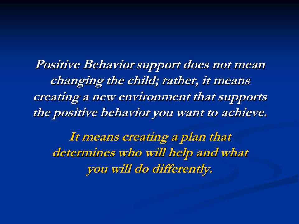 Positive Behavior support does not mean changing the child; rather, it means creating a new environment that supports the positive behavior you want to achieve.