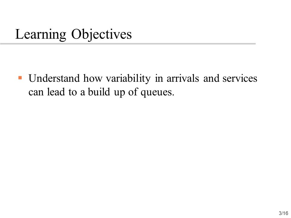Learning Objectives Understand how variability in arrivals and services can lead to a build up of queues.