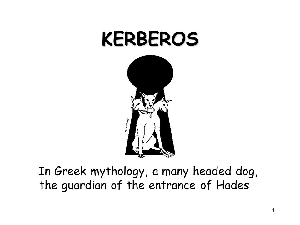 KERBEROS In Greek mythology, a many headed dog, the guardian of the entrance of Hades