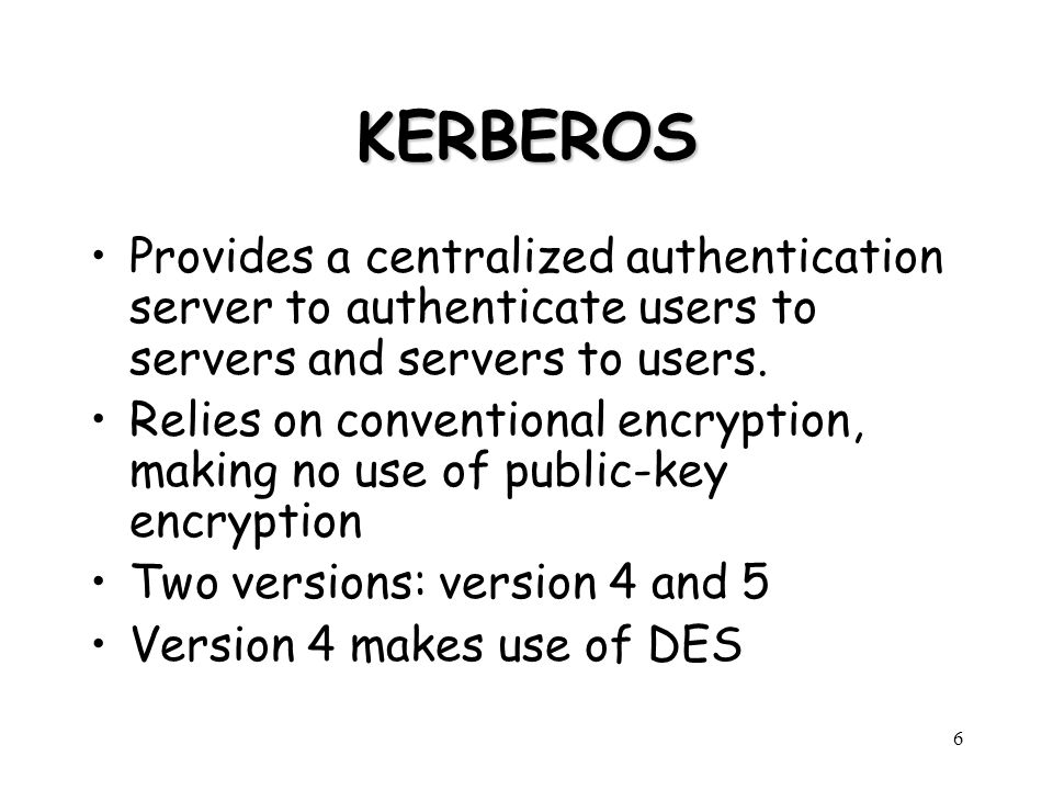KERBEROS Provides a centralized authentication server to authenticate users to servers and servers to users.