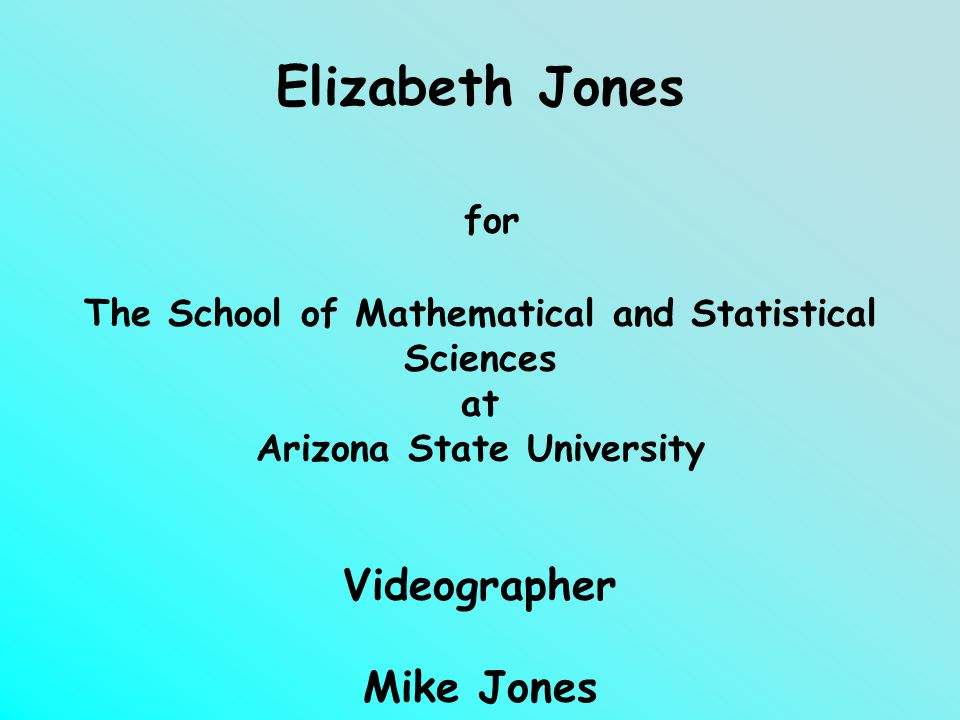 Creator and Producer Elizabeth Jones for The School of Mathematical and Statistical Sciences at Arizona State University Videographer Mike Jones ©2009 Elizabeth Jones and School of Mathematical and Statistical Sciences at Arizona State University